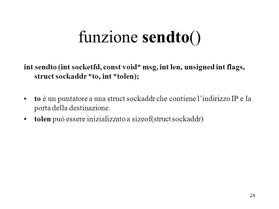 funzione sendto() int sendto (int socketfd, const void* msg, int len, unsigned int flags, struct sockaddr *to, int *tolen);