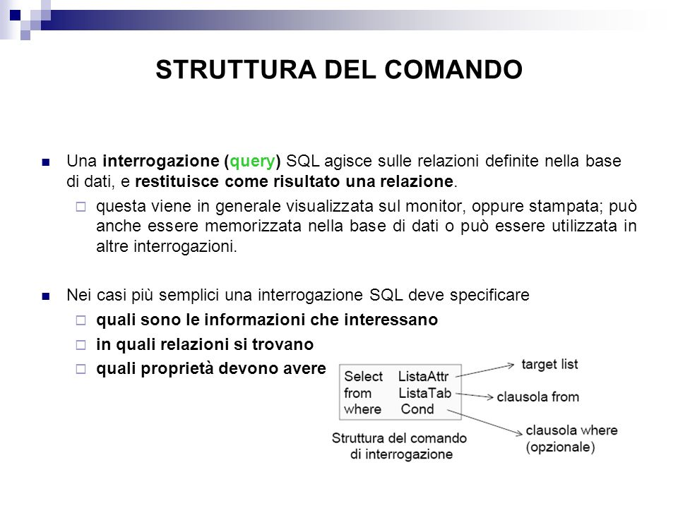 STRUTTURA DEL COMANDO Una interrogazione (query) SQL agisce sulle relazioni definite nella base di dati, e restituisce come risultato una relazione.