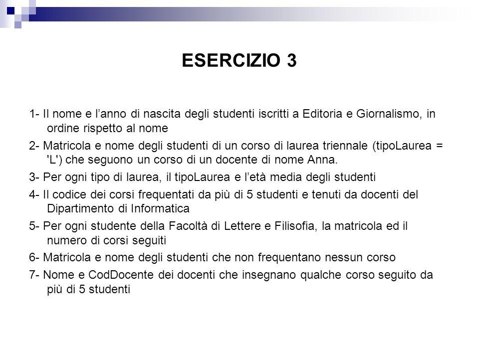ESERCIZIO 3 1- Il nome e l'anno di nascita degli studenti iscritti a Editoria e Giornalismo, in ordine rispetto al nome.