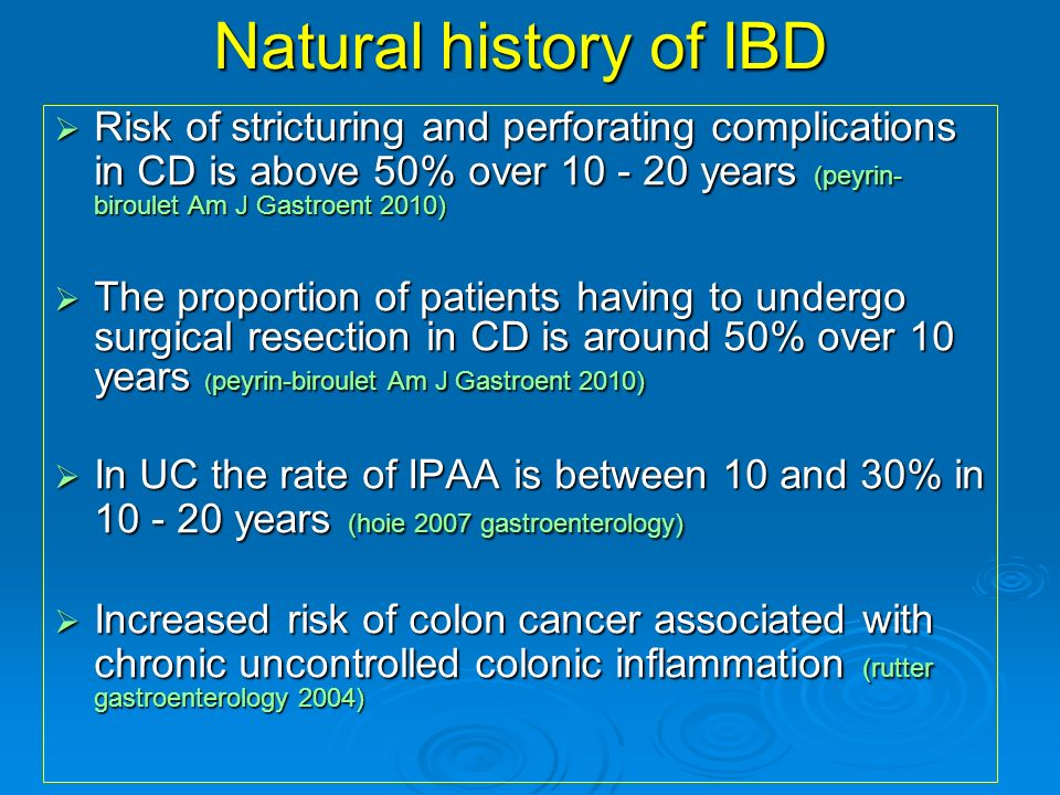 Natural history of IBDRisk of stricturing and perforating complications in CD is above 50% over 10 - 20 years (peyrin-biroulet Am J Gastroent 2010)