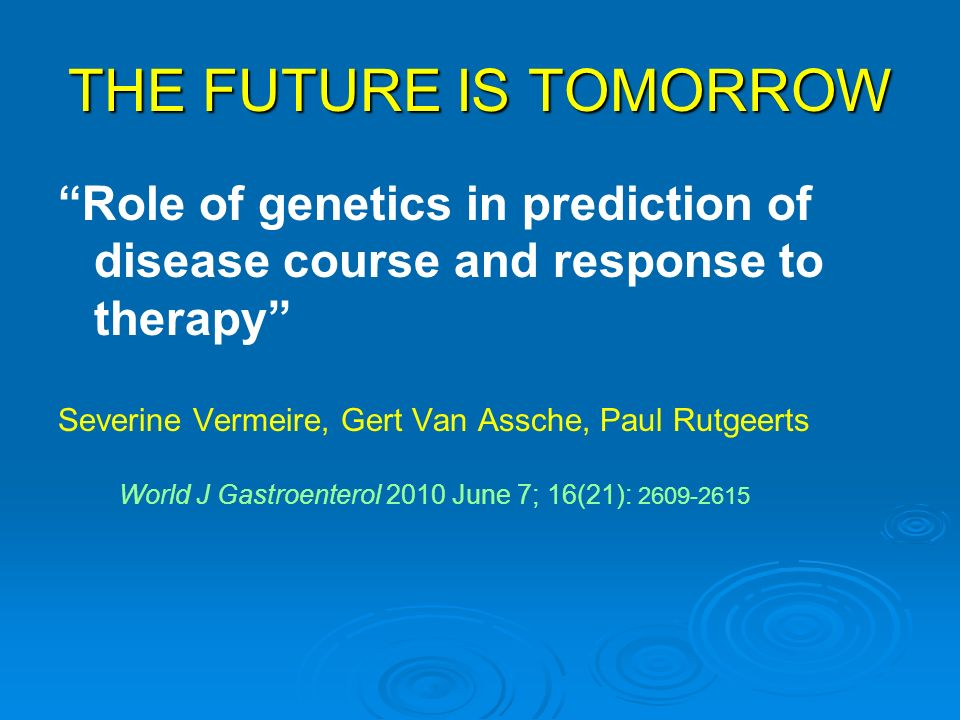 THE FUTURE IS TOMORROW Role of genetics in prediction of disease course and response to therapy Severine Vermeire, Gert Van Assche, Paul Rutgeerts.
