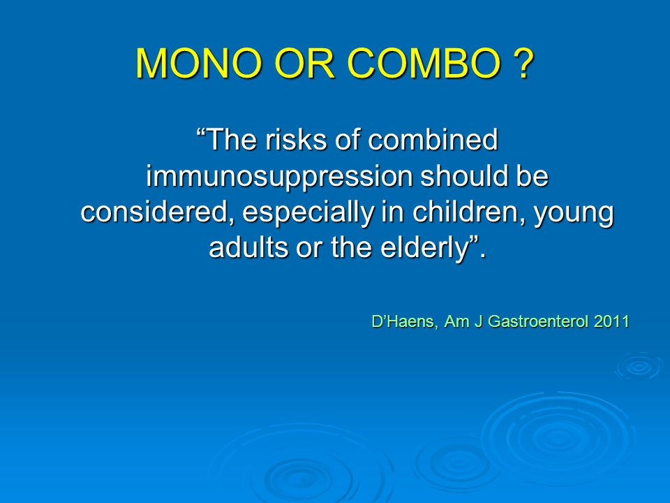 MONO OR COMBO The risks of combined immunosuppression should be considered, especially in children, young adults or the elderly .