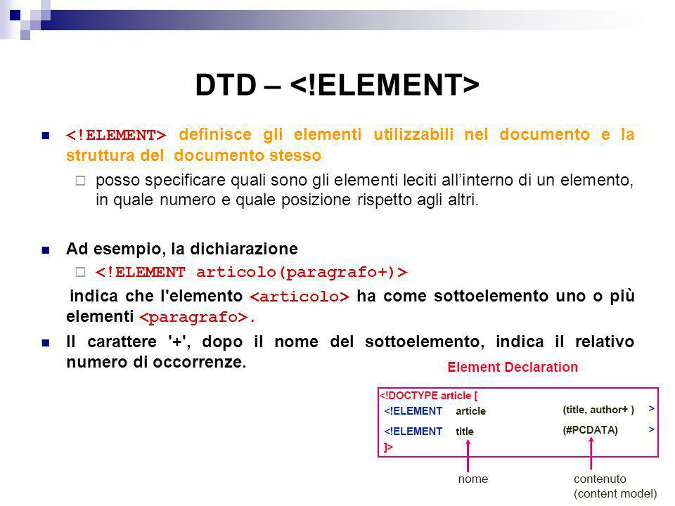 DTD – <!ELEMENT> <!ELEMENT> definisce gli elementi utilizzabili nel documento e la struttura del documento stesso.