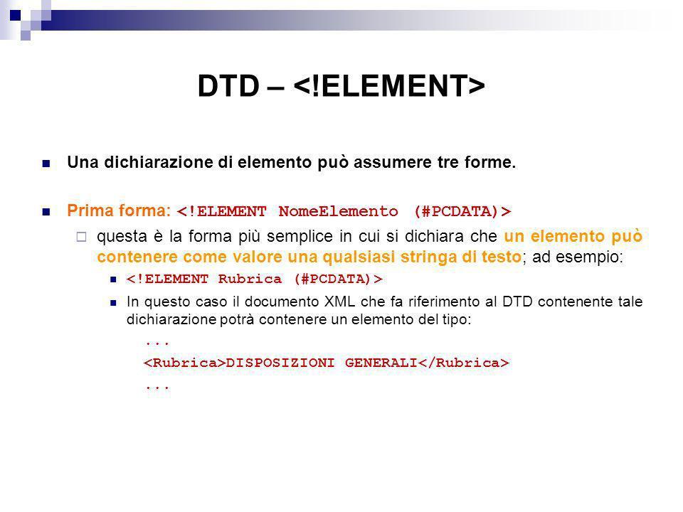 DTD – <!ELEMENT> Una dichiarazione di elemento può assumere tre forme. Prima forma: <!ELEMENT NomeElemento (#PCDATA)>