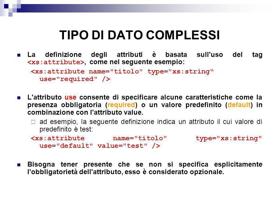 TIPO DI DATO COMPLESSI La definizione degli attributi è basata sull uso del tag <xs:attribute>, come nel seguente esempio: