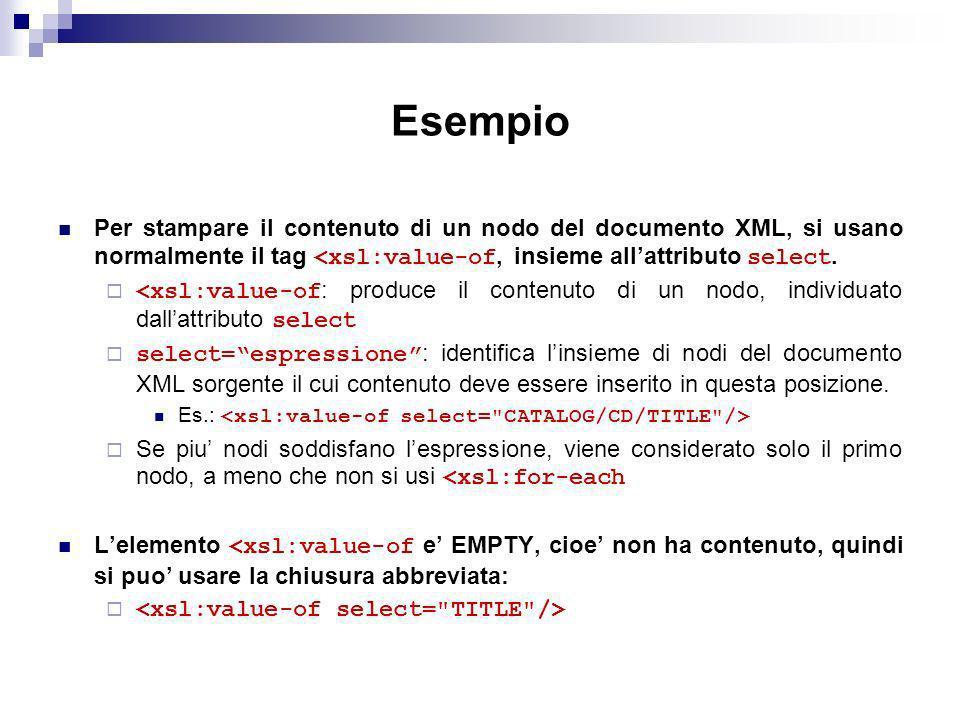 Esempio Per stampare il contenuto di un nodo del documento XML, si usano normalmente il tag <xsl:value-of, insieme all'attributo select.