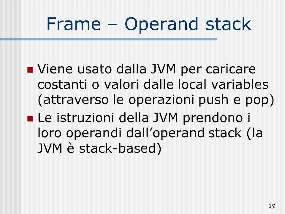Frame – Operand stackViene usato dalla JVM per caricare costanti o valori dalle local variables (attraverso le operazioni push e pop)