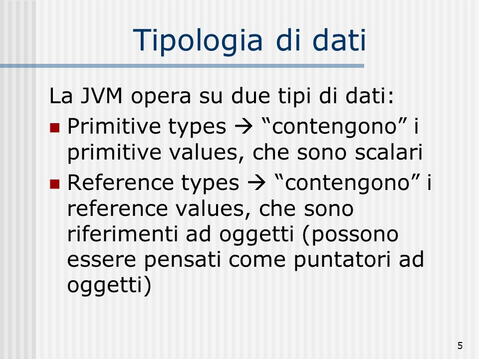 Tipologia di dati La JVM opera su due tipi di dati: