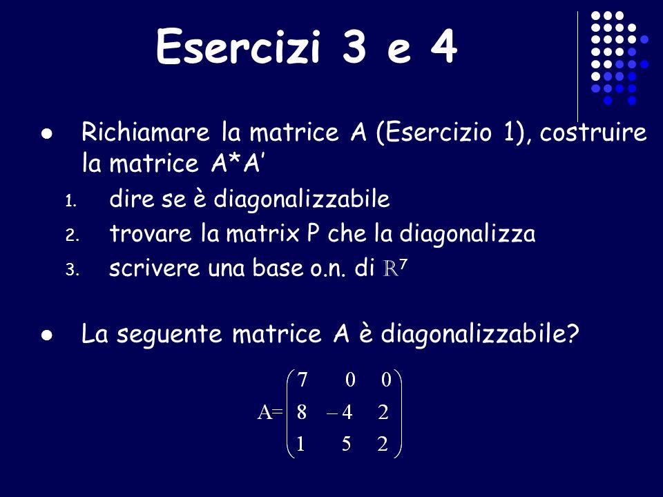 Esercizi 3 e 4 Richiamare la matrice A (Esercizio 1), costruire la matrice A*A' dire se è diagonalizzabile.
