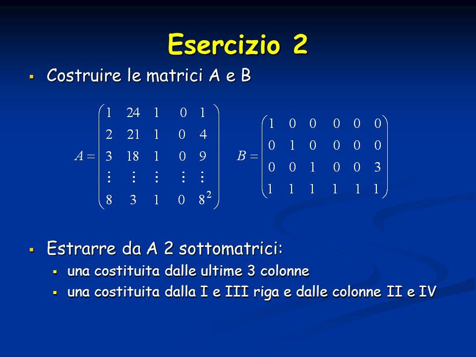 Esercizio 2 Costruire le matrici A e B Estrarre da A 2 sottomatrici: