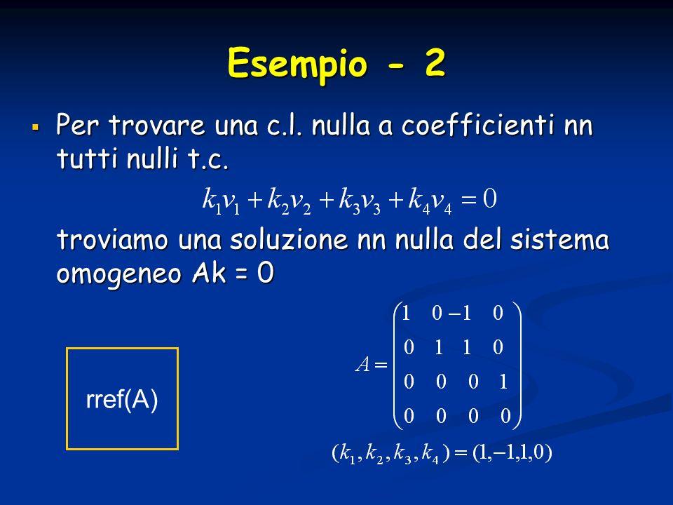 Esempio - 2 Per trovare una c.l. nulla a coefficienti nn tutti nulli t.c. troviamo una soluzione nn nulla del sistema omogeneo Ak = 0.