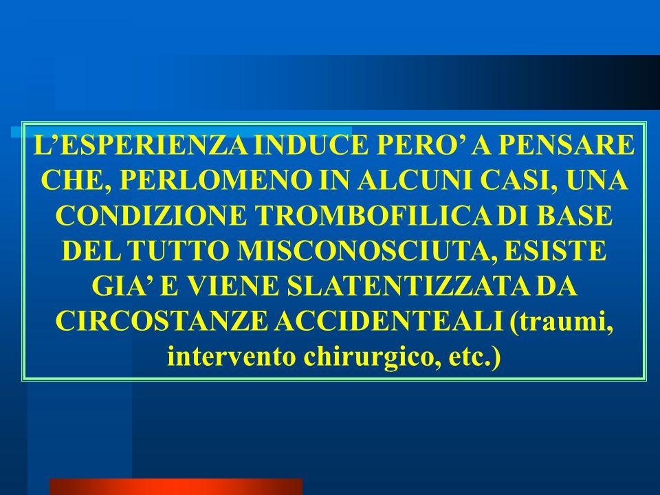 L'ESPERIENZA INDUCE PERO' A PENSARE CHE, PERLOMENO IN ALCUNI CASI, UNA CONDIZIONE TROMBOFILICA DI BASE DEL TUTTO MISCONOSCIUTA, ESISTE GIA' E VIENE SLATENTIZZATA DA CIRCOSTANZE ACCIDENTEALI (traumi, intervento chirurgico, etc.)