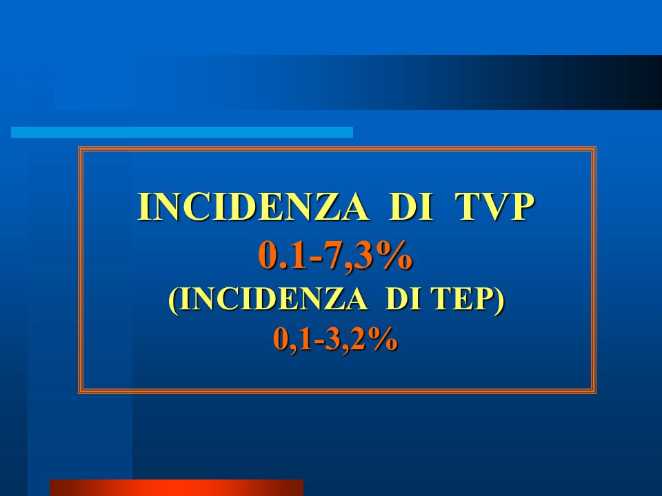 INCIDENZA DI TVP 0.1-7,3% (INCIDENZA DI TEP) 0,1-3,2%