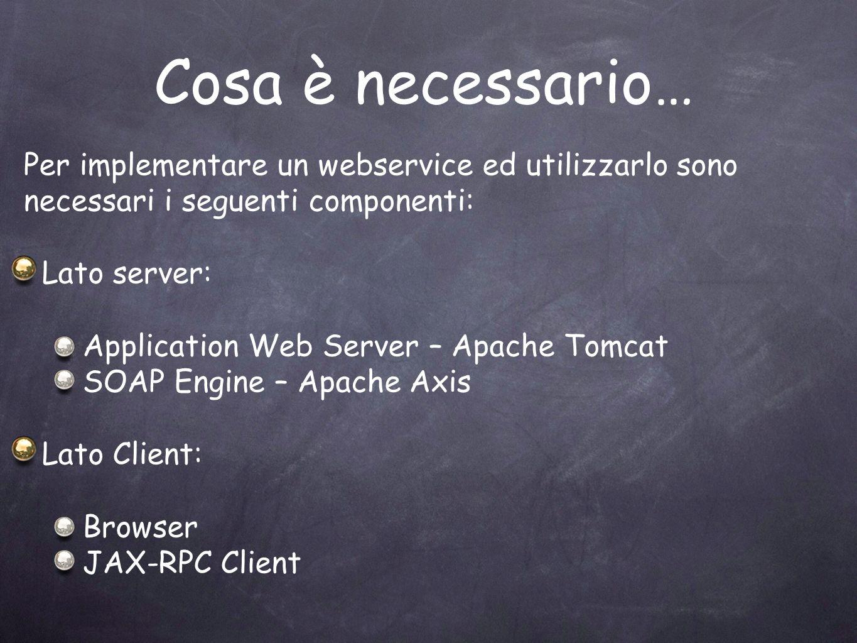 Cosa è necessario… Per implementare un webservice ed utilizzarlo sono necessari i seguenti componenti: