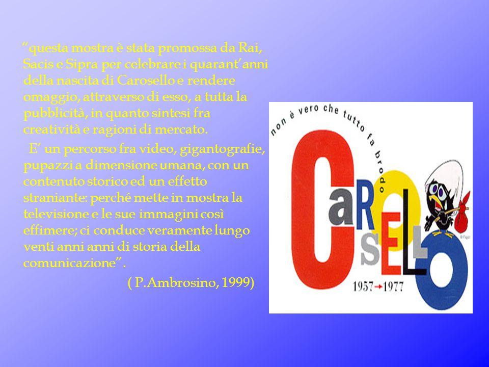 questa mostra è stata promossa da Rai, Sacis e Sipra per celebrare i quarant'anni della nascita di Carosello e rendere omaggio, attraverso di esso, a tutta la pubblicità, in quanto sintesi fra creatività e ragioni di mercato.