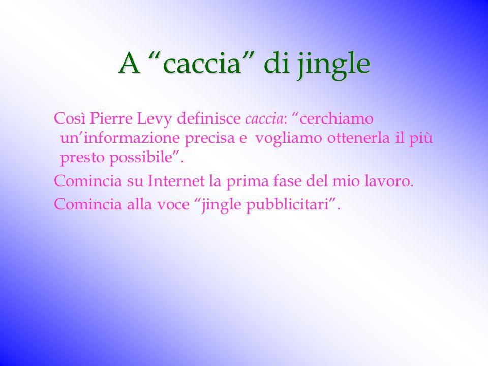 A caccia di jingle Così Pierre Levy definisce caccia: cerchiamo un'informazione precisa e vogliamo ottenerla il più presto possibile .
