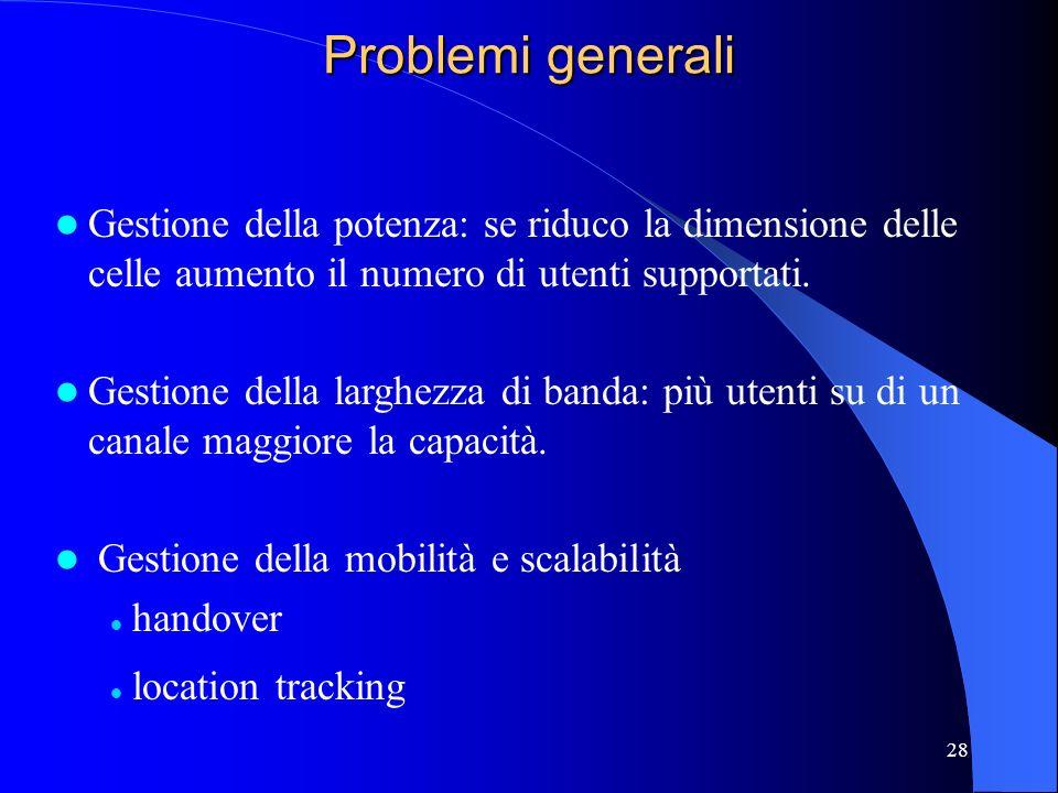 Problemi generali Gestione della potenza: se riduco la dimensione delle celle aumento il numero di utenti supportati.