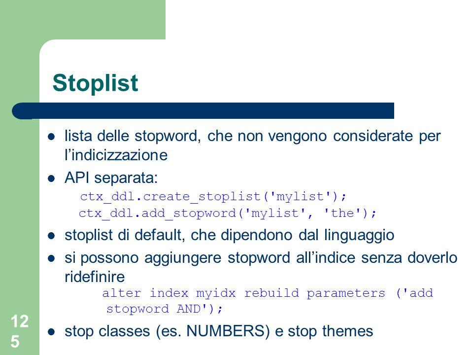 Stoplist lista delle stopword, che non vengono considerate per l'indicizzazione. API separata: ctx_ddl.create_stoplist( mylist );