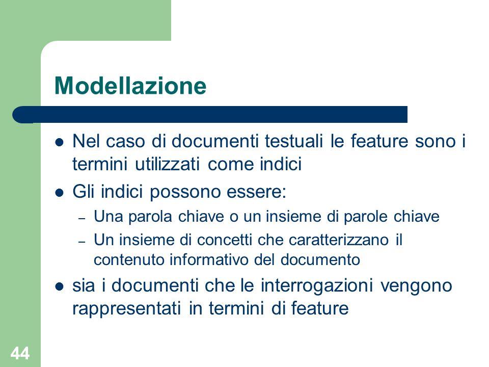 Modellazione Nel caso di documenti testuali le feature sono i termini utilizzati come indici. Gli indici possono essere: