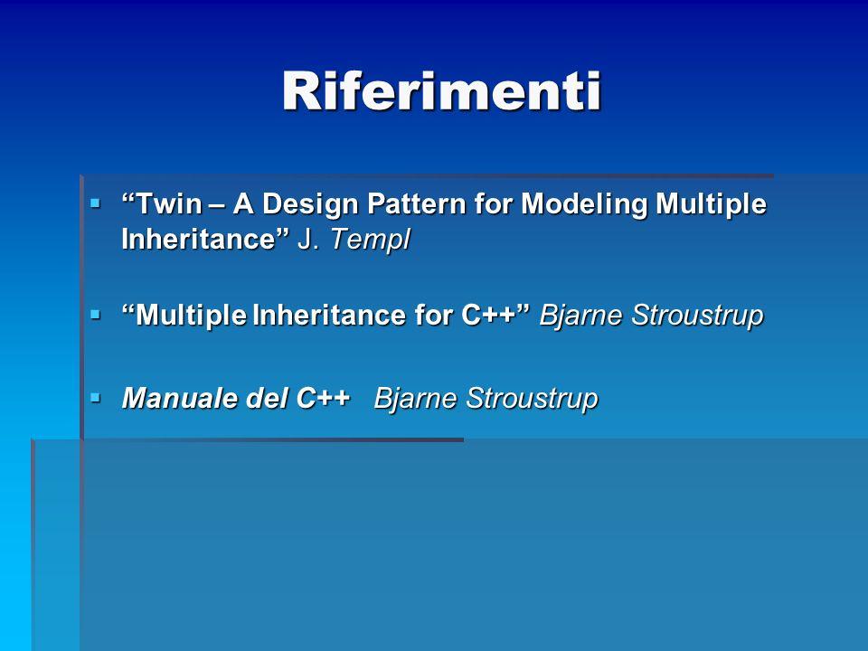 Riferimenti Twin – A Design Pattern for Modeling Multiple Inheritance J. Templ. Multiple Inheritance for C++ Bjarne Stroustrup.