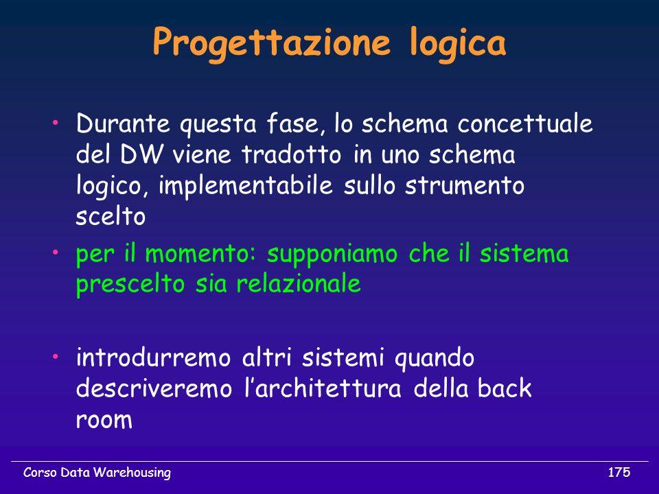 Progettazione logica Durante questa fase, lo schema concettuale del DW viene tradotto in uno schema logico, implementabile sullo strumento scelto.