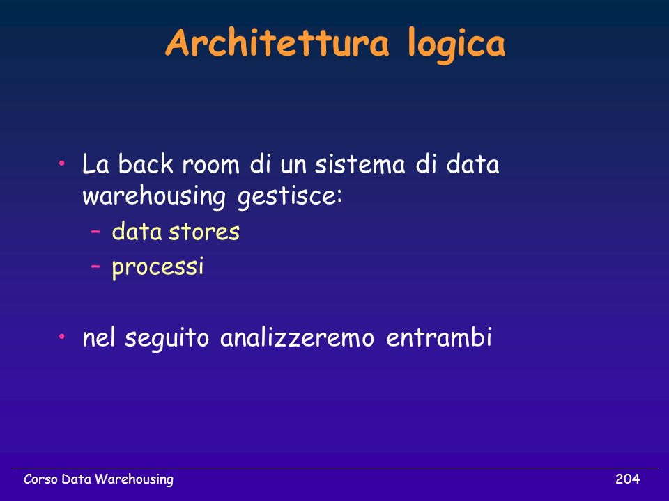 Architettura logica La back room di un sistema di data warehousing gestisce: data stores. processi.