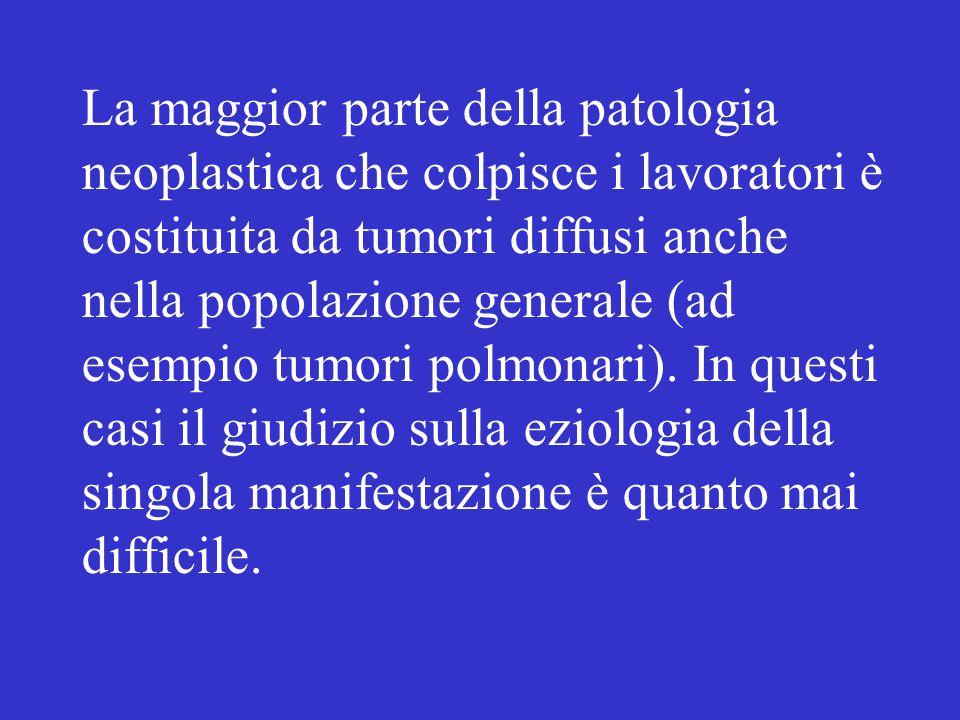 La maggior parte della patologia neoplastica che colpisce i lavoratori è costituita da tumori diffusi anche nella popolazione generale (ad esempio tumori polmonari).