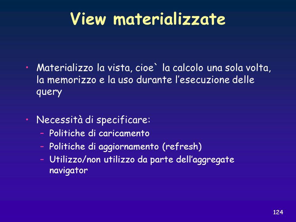 View materializzate Materializzo la vista, cioe` la calcolo una sola volta, la memorizzo e la uso durante l'esecuzione delle query.