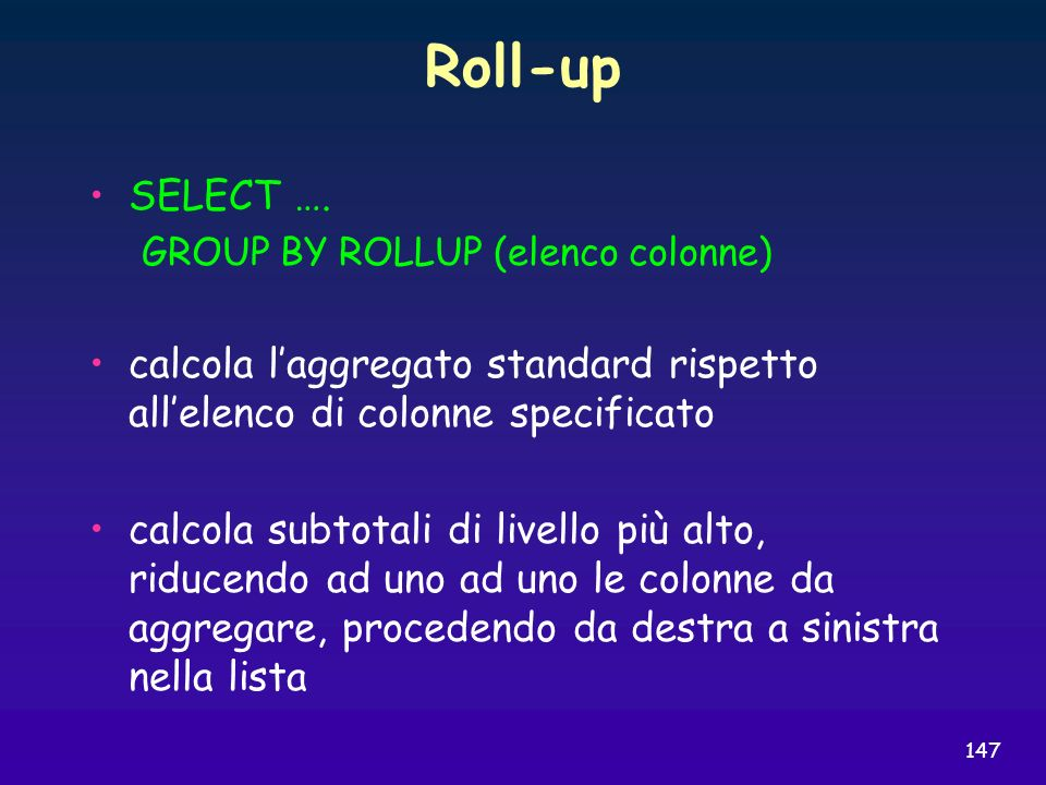 Roll-up SELECT …. GROUP BY ROLLUP (elenco colonne) calcola l'aggregato standard rispetto all'elenco di colonne specificato.