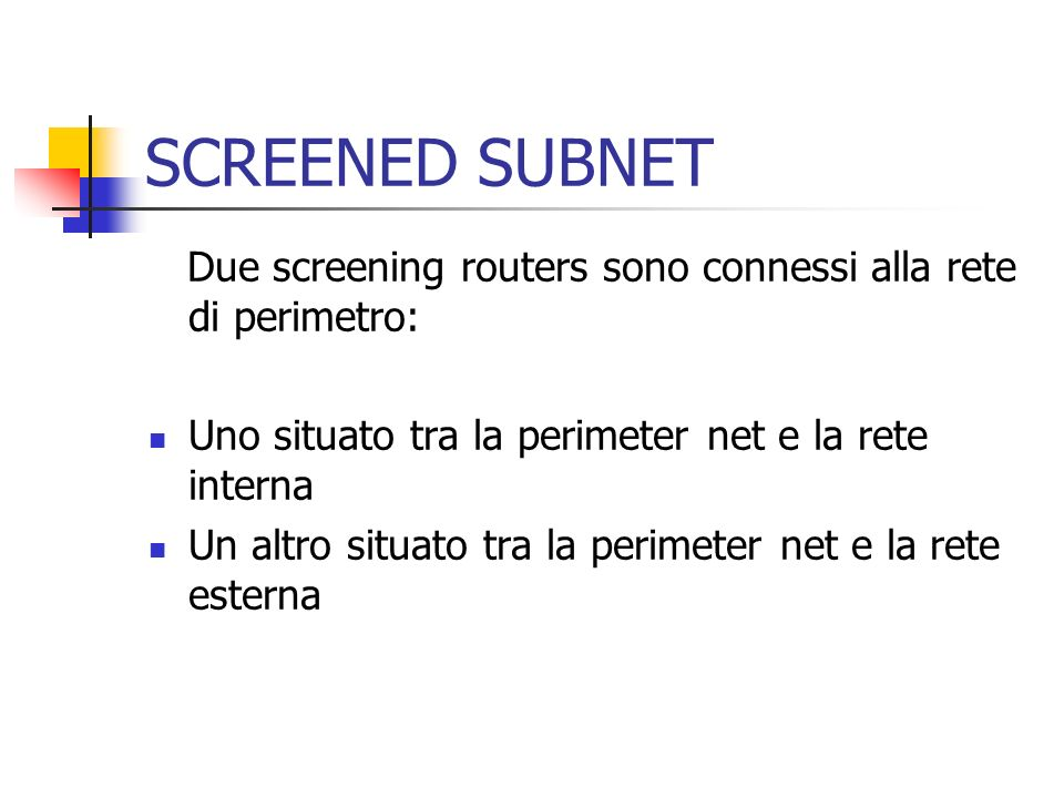 SCREENED SUBNET Due screening routers sono connessi alla rete di perimetro: Uno situato tra la perimeter net e la rete interna.