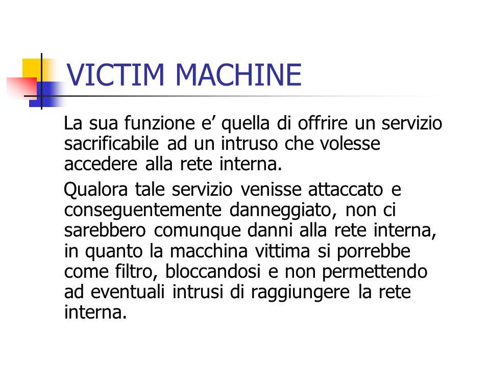 VICTIM MACHINE La sua funzione e' quella di offrire un servizio sacrificabile ad un intruso che volesse accedere alla rete interna.