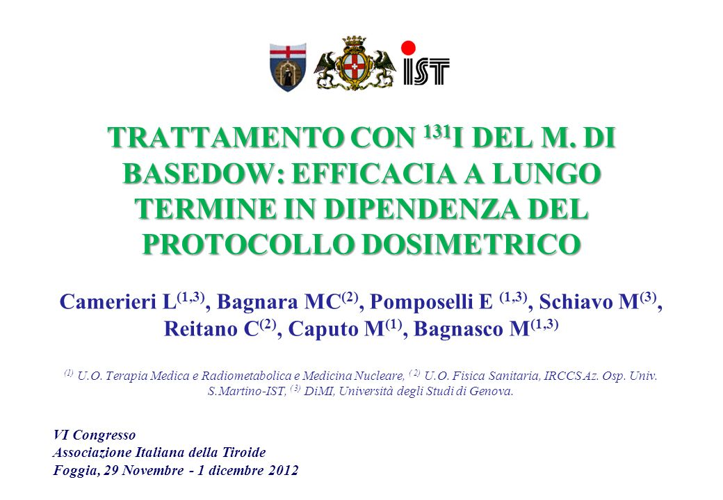 TRATTAMENTO CON 131I DEL M. DI BASEDOW: EFFICACIA A LUNGO TERMINE IN DIPENDENZA DEL PROTOCOLLO DOSIMETRICO Camerieri L(1,3), Bagnara MC(2), Pomposelli E (1,3), Schiavo M(3), Reitano C(2), Caputo M(1), Bagnasco M(1,3) (1) U.O. Terapia Medica e Radiometabolica e Medicina Nucleare, ( 2) U.O. Fisica Sanitaria, IRCCS Az. Osp. Univ. S.Martino-IST, ( 3) DiMI, Università degli Studi di Genova.