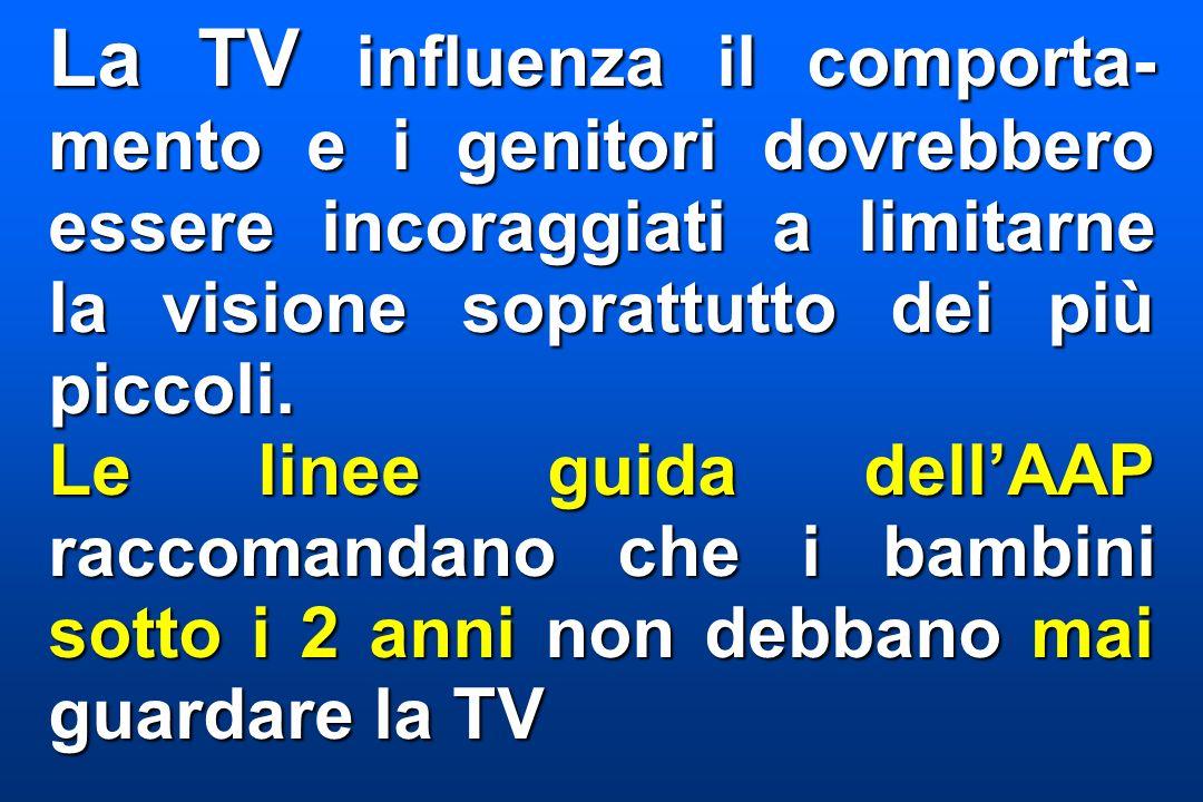 La TV influenza il comporta-mento e i genitori dovrebbero essere incoraggiati a limitarne la visione soprattutto dei più piccoli.