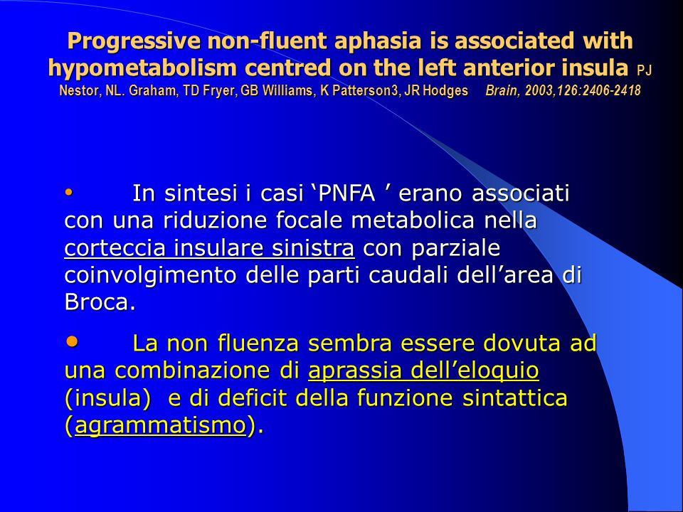 Progressive non-fluent aphasia is associated with hypometabolism centred on the left anterior insula PJ Nestor, NL. Graham, TD Fryer, GB Williams, K Patterson3, JR Hodges Brain, 2003,126:2406-2418