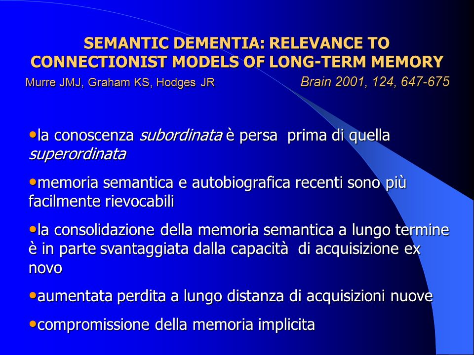 SEMANTIC DEMENTIA: RELEVANCE TO CONNECTIONIST MODELS OF LONG-TERM MEMORY Murre JMJ, Graham KS, Hodges JR Brain 2001, 124,