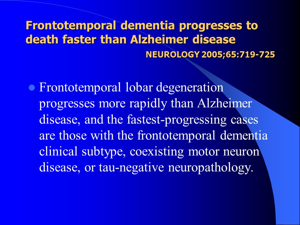 Frontotemporal dementia progresses to death faster than Alzheimer disease NEUROLOGY 2005;65:719-725