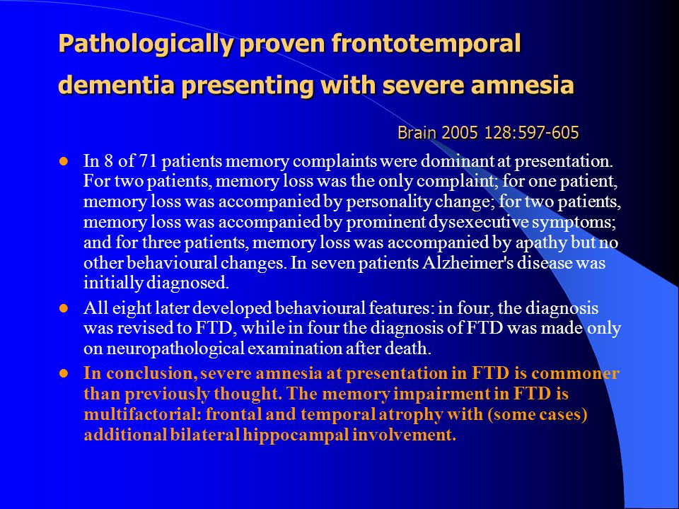 Pathologically proven frontotemporal dementia presenting with severe amnesia Brain 2005 128:597-605