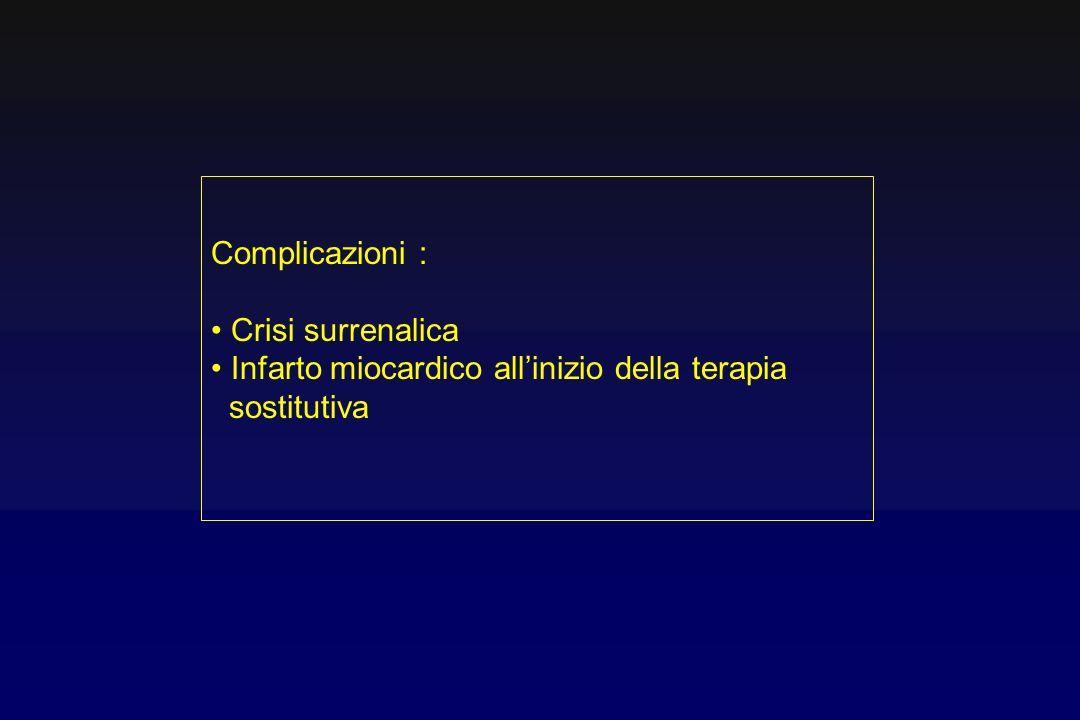 Complicazioni : Crisi surrenalica Infarto miocardico all'inizio della terapia sostitutiva
