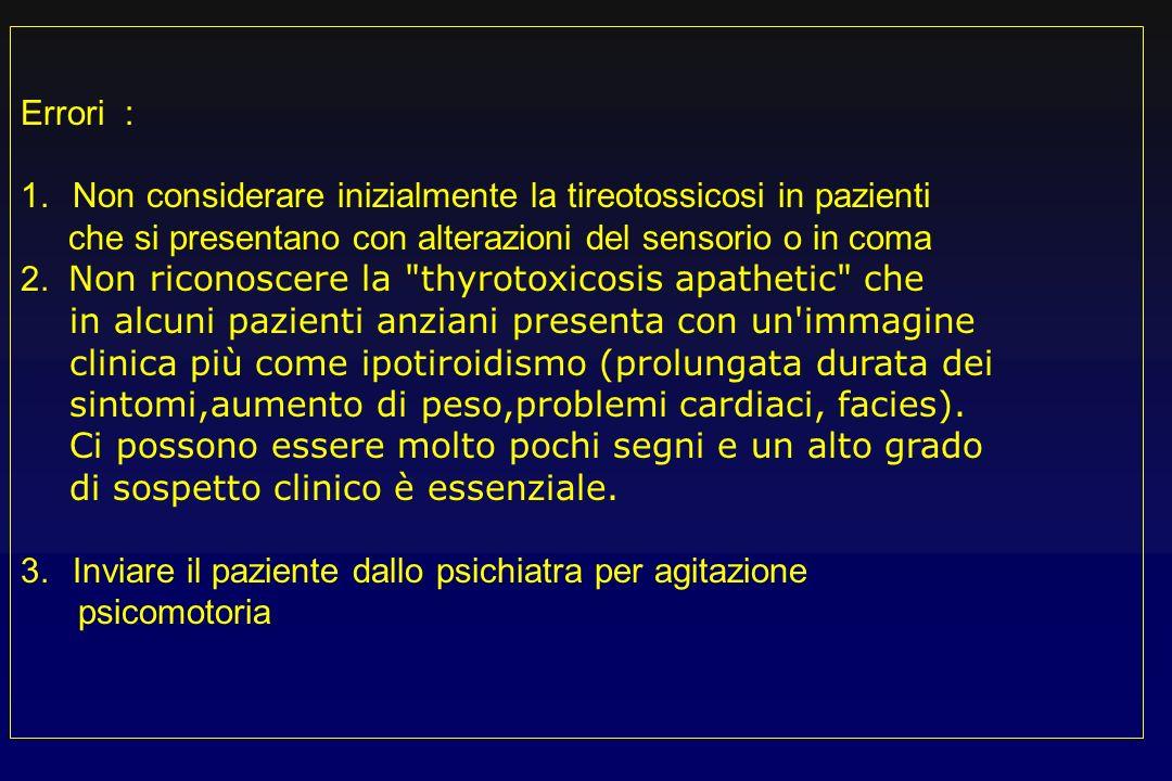 Errori : Non considerare inizialmente la tireotossicosi in pazienti. che si presentano con alterazioni del sensorio o in coma.