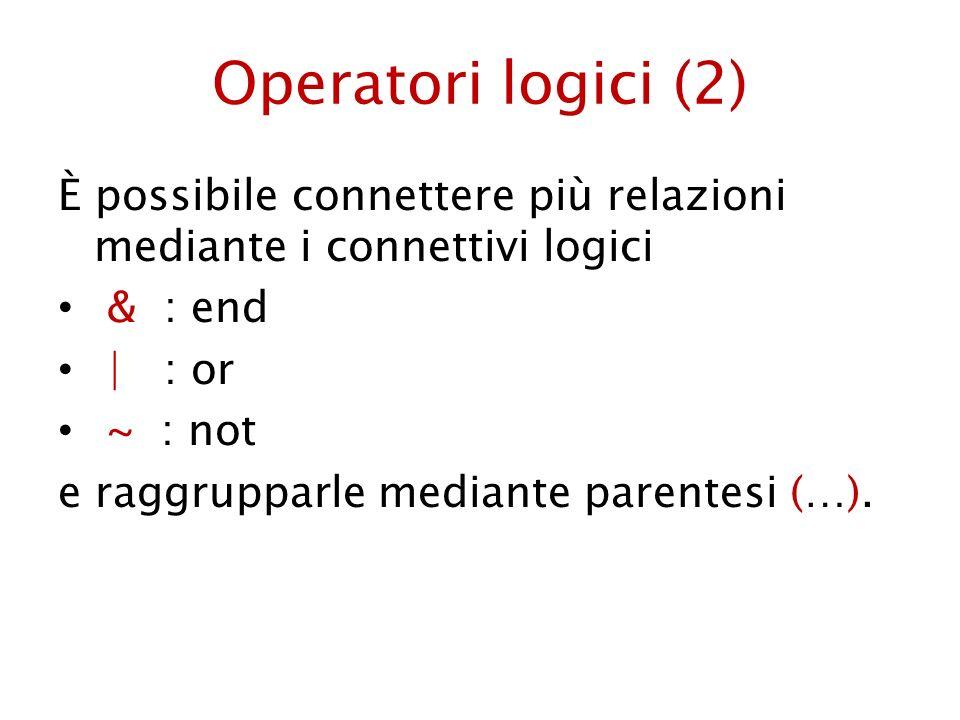 Operatori logici (2) È possibile connettere più relazioni mediante i connettivi logici. & : end. | : or.