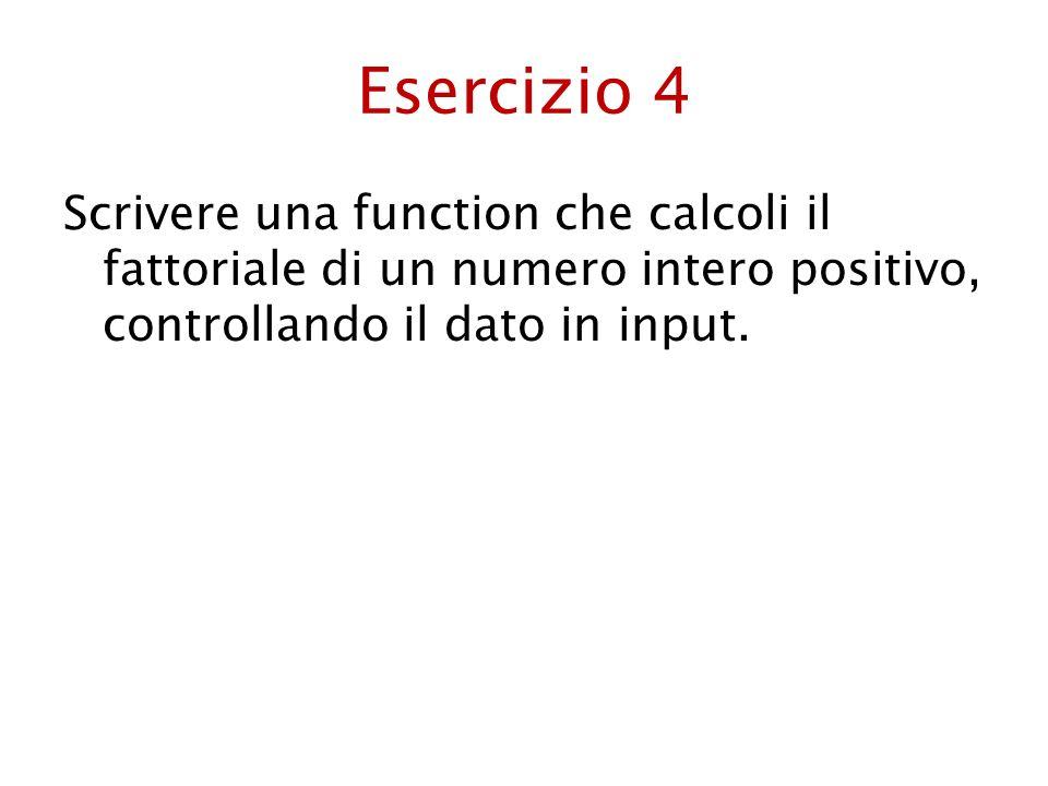 Esercizio 4 Scrivere una function che calcoli il fattoriale di un numero intero positivo, controllando il dato in input.