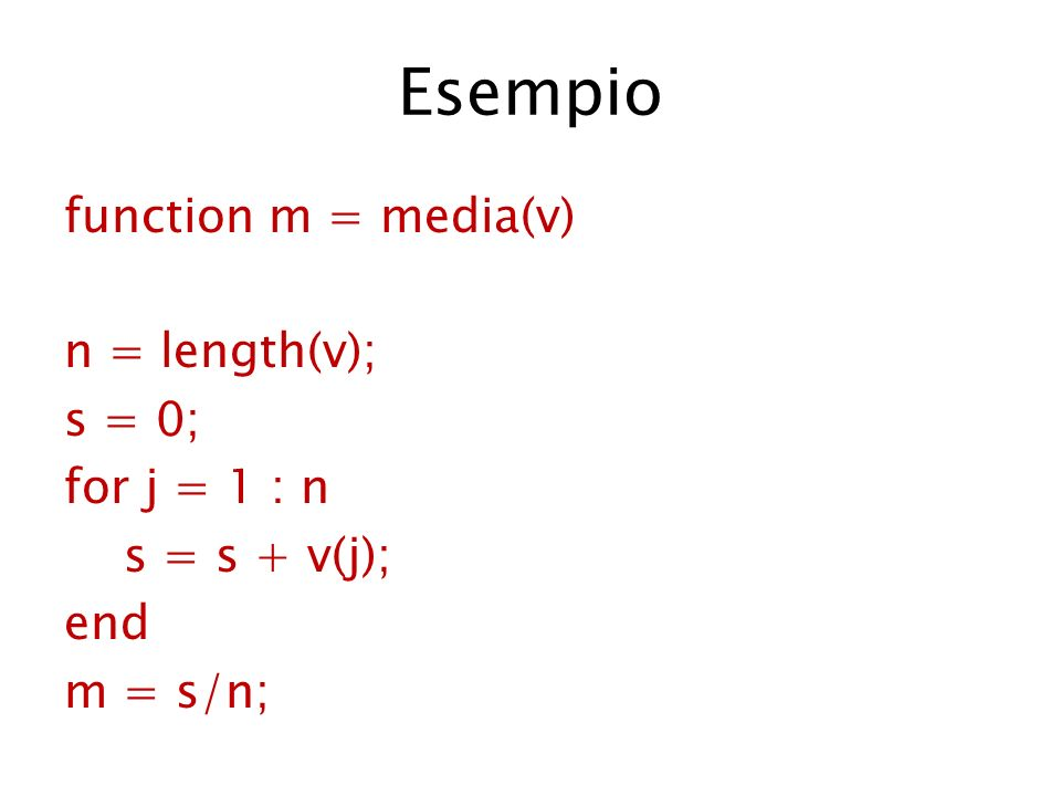 Esempio function m = media(v) n = length(v); s = 0; for j = 1 : n s = s + v(j); end m = s/n;