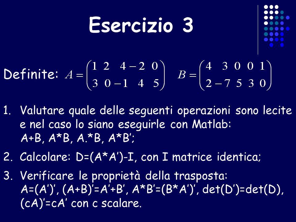 Esercizio 3 Definite: Valutare quale delle seguenti operazioni sono lecite e nel caso lo siano eseguirle con Matlab: