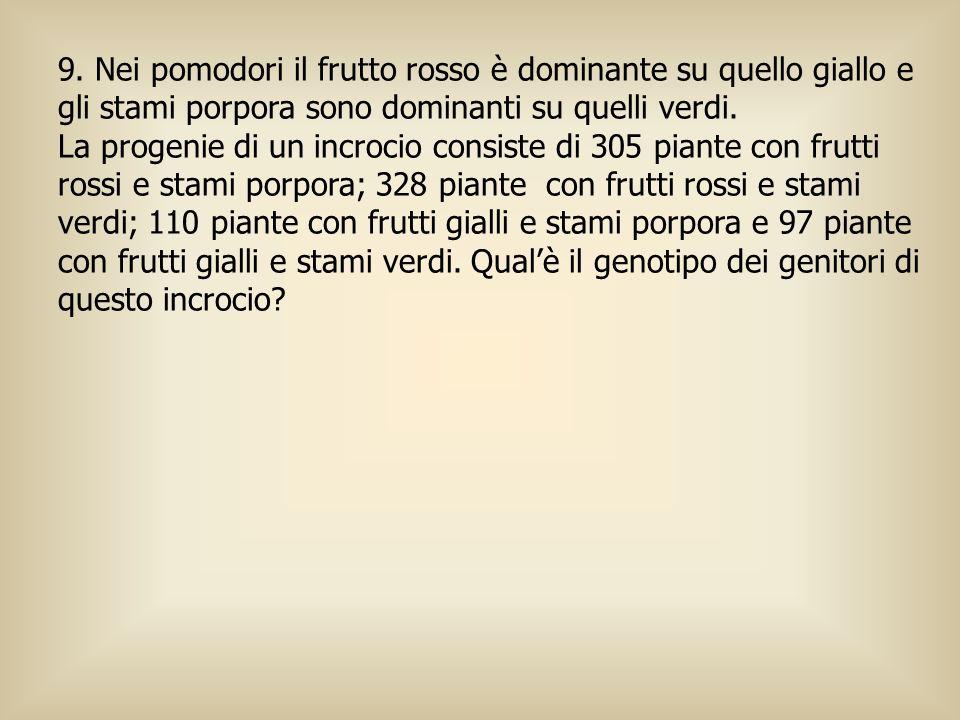 9. Nei pomodori il frutto rosso è dominante su quello giallo e gli stami porpora sono dominanti su quelli verdi.