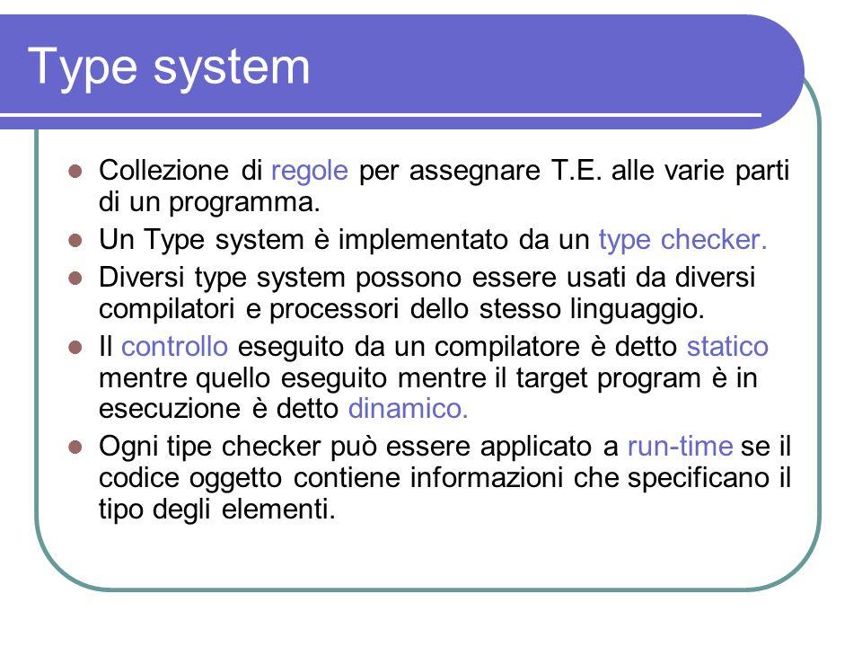 Type systemCollezione di regole per assegnare T.E. alle varie parti di un programma. Un Type system è implementato da un type checker.