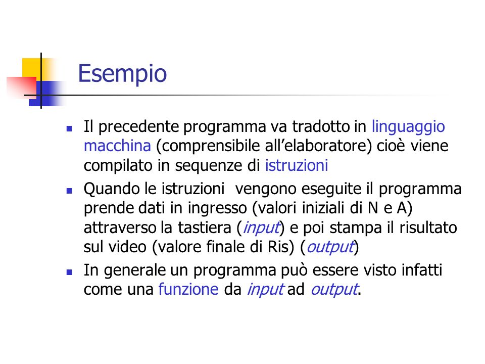Esempio Il precedente programma va tradotto in linguaggio macchina (comprensibile all'elaboratore) cioè viene compilato in sequenze di istruzioni.