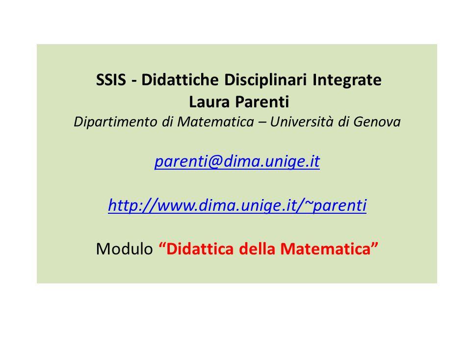 SSIS - Didattiche Disciplinari Integrate Laura Parenti Dipartimento di Matematica – Università di Genova parenti@dima.unige.it http://www.dima.unige.it/~parenti Modulo Didattica della Matematica
