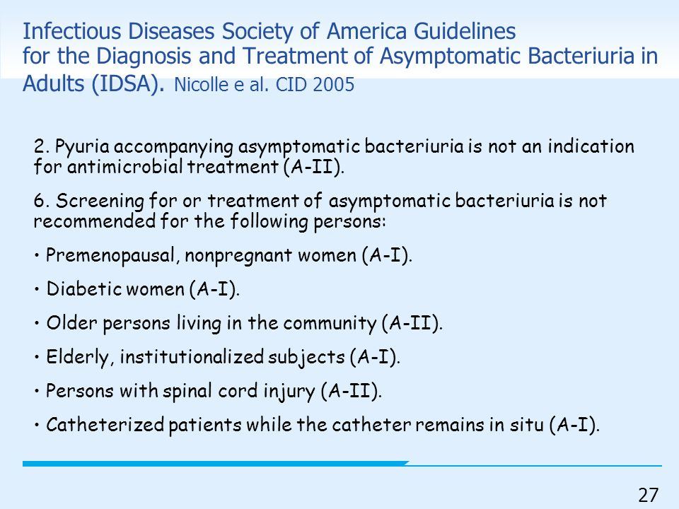 Infectious Diseases Society of America Guidelines for the Diagnosis and Treatment of Asymptomatic Bacteriuria in Adults (IDSA). Nicolle e al. CID 2005