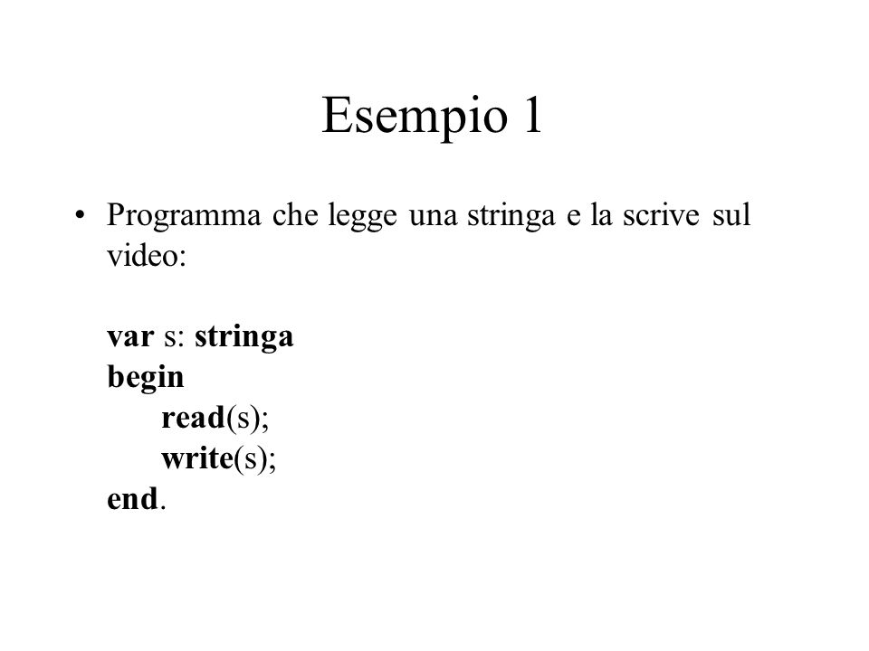 Esempio 1 Programma che legge una stringa e la scrive sul video: var s: stringa begin read(s); write(s); end.