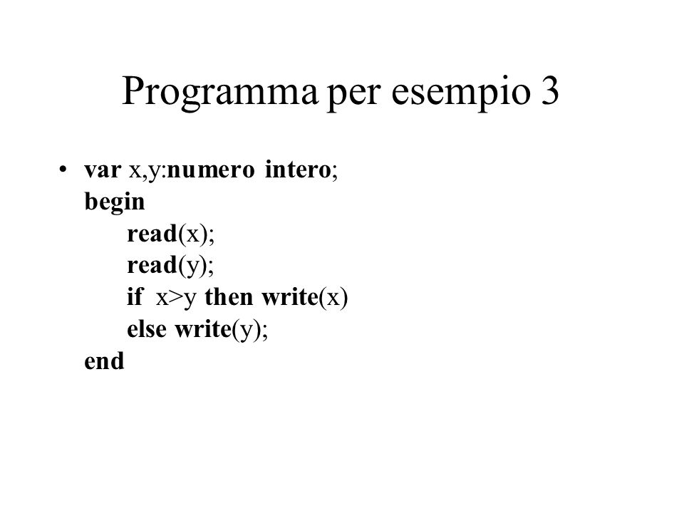 Programma per esempio 3 var x,y:numero intero; begin read(x); read(y); if x>y then write(x) else write(y); end.